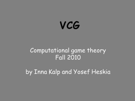VCG Computational game theory Fall 2010 by Inna Kalp and Yosef Heskia.