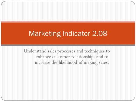 Understand sales processes and techniques to enhance customer relationships and to increase the likelihood of making sales. Marketing Indicator 2.08.