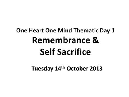 One Heart One Mind Thematic Day 1 Remembrance & Self Sacrifice Tuesday 14 th October 2013.