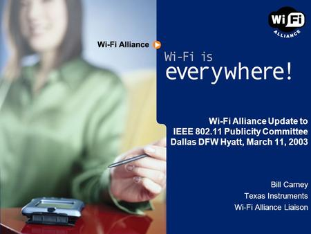 Wi-Fi Alliance Update to IEEE 802.11 Publicity Committee Dallas DFW Hyatt, March 11, 2003 Bill Carney Texas Instruments Wi-Fi Alliance Liaison.