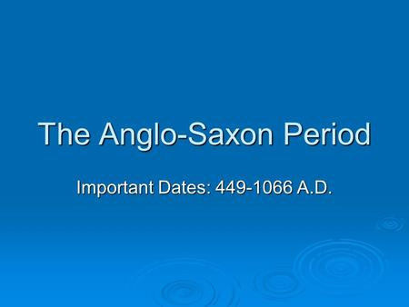 The Anglo-Saxon Period Important Dates: 449-1066 A.D.
