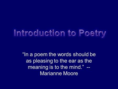 """In a poem the words should be as pleasing to the ear as the meaning is to the mind."" -- Marianne Moore."