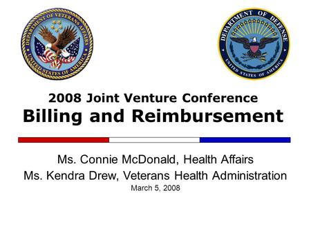 2008 Joint Venture Conference Billing and Reimbursement Ms. Connie McDonald, Health Affairs Ms. Kendra Drew, Veterans Health Administration March 5, 2008.