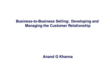 Business-to-Business Selling: Developing and Managing the Customer Relationship Anand G Khanna.