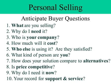 Personal Selling Anticipate Buyer Questions 1. What are you selling? 2. Why do I need it? 3. Who is your company? 4. How much will it cost? 5. Who else.