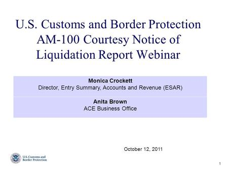 U.S. Customs and Border Protection AM-100 Courtesy Notice of Liquidation Report Webinar 1 October 12, 2011 Monica Crockett Director, Entry Summary, Accounts.