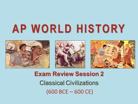 AP WORLD HISTORY Exam Review Session 2 Classical Civilizations (600 BCE – 600 CE)