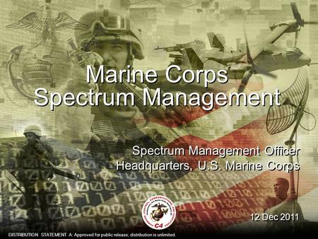1 Marine Corps Spectrum Management 12 Dec 2011 Spectrum Management Officer Headquarters, U.S. Marine Corps DISTRIBUTION STATEMENT A: Approved for public.