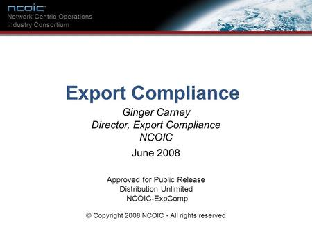 Ginger Carney Director, Export Compliance NCOIC Network Centric Operations Industry Consortium Export Compliance Approved for Public Release Distribution.