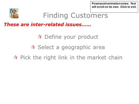 Finding Customers  Define your product  Select a geographic area  Pick the right link in the market chain These are inter-related issues…… Powerpoint.