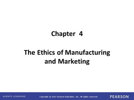 Copyright © 2012 Pearson Education, Inc. All rights reserved. Chapter 4 The Ethics of Manufacturing and Marketing.