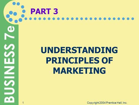 BUSINESS 7 e Copyright 2004 Prentice Hall, Inc.1 PART 3 UNDERSTANDING PRINCIPLES OF MARKETING.