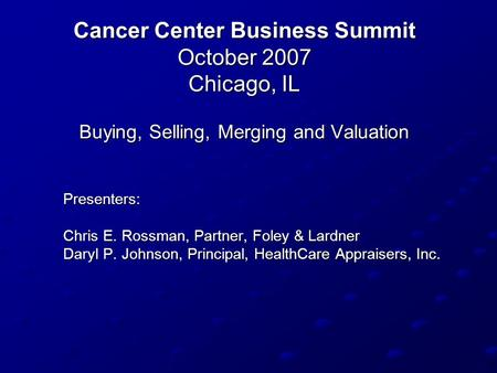 Cancer Center Business Summit October 2007 Chicago, IL Buying, Selling, Merging and Valuation Presenters: Presenters: Chris E. Rossman, Partner, Foley.