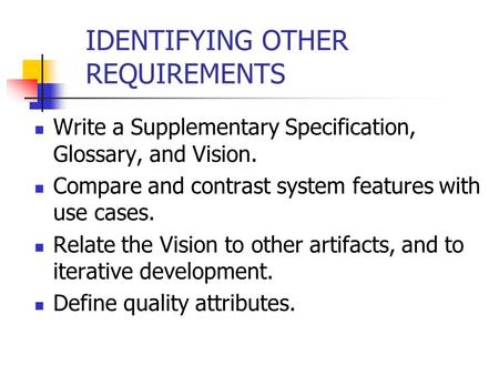 IDENTIFYING OTHER REQUIREMENTS Write a Supplementary Specification, Glossary, and <strong>Vision</strong>. Compare and contrast system features with use cases. Relate the.