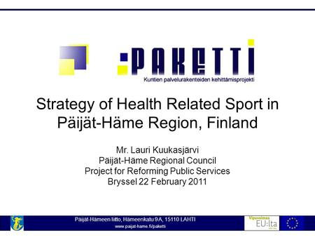 Strategy of Health Related Sport in Päijät-Häme Region, Finland Mr. Lauri Kuukasjärvi Päijät-Häme Regional Council Project for Reforming Public Services.