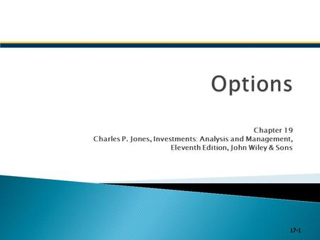 Options Chapter 19 Charles P. Jones, Investments: Analysis and Management, Eleventh Edition, John Wiley & Sons 17-1.