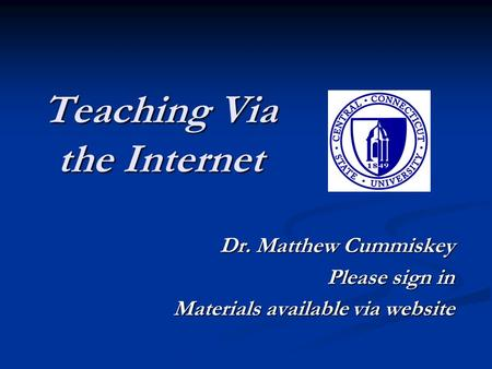 Teaching Via the Internet Dr. Matthew Cummiskey Please sign in Materials available via website.
