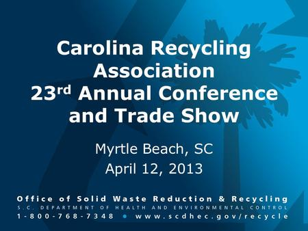 Carolina Recycling Association 23 rd Annual Conference and Trade Show Myrtle Beach, SC April 12, 2013.