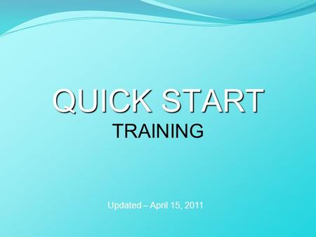 QUICK START QUICK START TRAINING Updated – April 15, 2011.