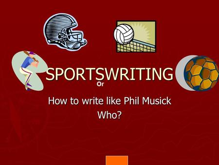 SPORTSWRITING How to write like Phil Musick Who? Or.