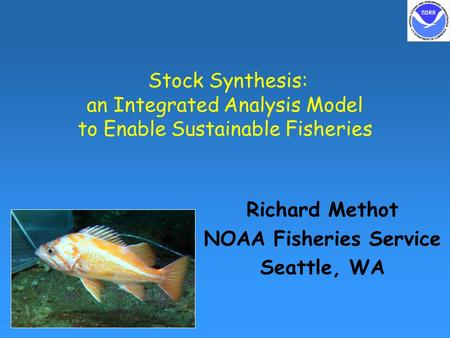 Stock Synthesis: an Integrated Analysis Model to Enable Sustainable Fisheries Richard Methot NOAA Fisheries Service Seattle, WA.
