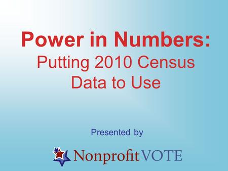 Power in Numbers: Putting 2010 Census Data to Use Presented by.