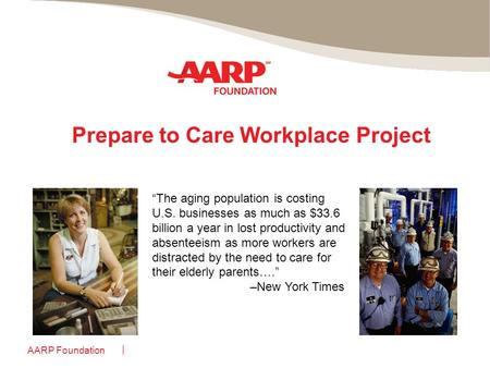 "AARP Foundation Prepare to Care Workplace Project ""The aging population is costing U.S. businesses as much as $33.6 billion a year in lost productivity."