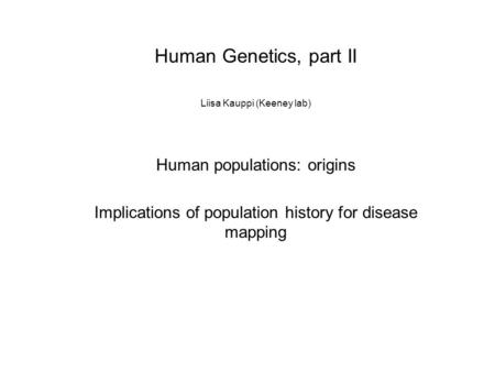 Human Genetics, part II Liisa Kauppi (Keeney lab) Human populations: origins Implications of population history for disease mapping.