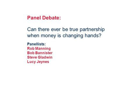 V Panel Debate: Can there ever be true partnership when money is changing hands? Panellists: Rob Manning Bob Bannister Steve Gladwin Lucy Jeynes.
