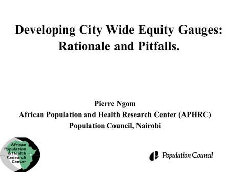 Developing City Wide Equity Gauges: Rationale and Pitfalls. Pierre Ngom African Population and Health Research Center (APHRC) Population Council, Nairobi.