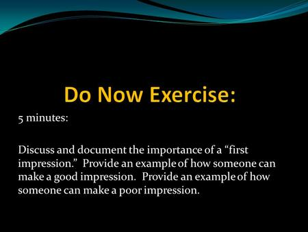 "5 minutes: Discuss and document the importance of a ""first impression."" Provide an example of how someone can make a good impression. Provide an example."
