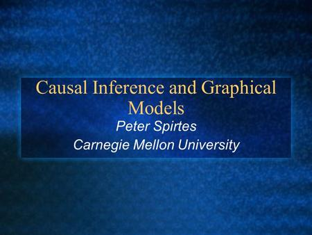 Causal Inference and Graphical Models Peter Spirtes Carnegie Mellon University.