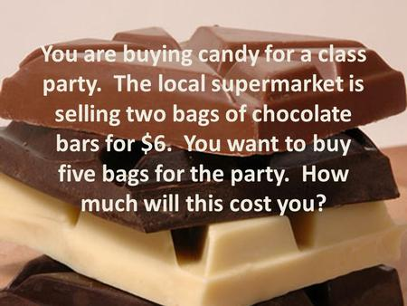 You are buying candy for a class party. The local supermarket is selling two bags of chocolate bars for $6. You want to buy five bags for the party. How.