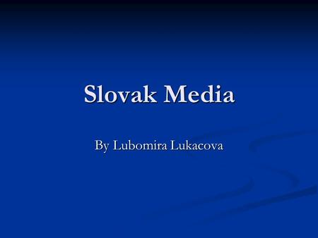 Slovak Media By Lubomira Lukacova. After 1989 Long time only state owned media Long time only state owned media 1990 print media owned by private companies.
