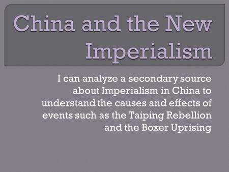 I can analyze a secondary source about Imperialism in China to understand the causes and effects of events such as the Taiping Rebellion and the Boxer.
