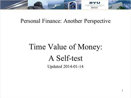 1 Personal Finance: Another Perspective Time Value of Money: A Self-test Updated 2014-01-14.