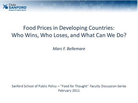 "Food Prices in Developing Countries: Who Wins, Who Loses, and What Can We Do? Marc F. Bellemare Sanford School of Public Policy – ""Food for Thought"" Faculty."