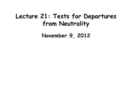 Lecture 21: Tests for Departures from Neutrality November 9, 2012.