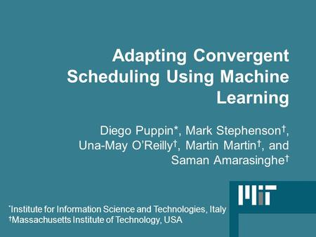 Adapting Convergent Scheduling Using Machine Learning Diego Puppin*, Mark Stephenson †, Una-May O'Reilly †, Martin Martin †, and Saman Amarasinghe † *