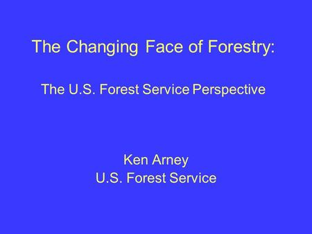 The Changing Face of Forestry: The U.S. Forest Service Perspective Ken Arney U.S. Forest Service.