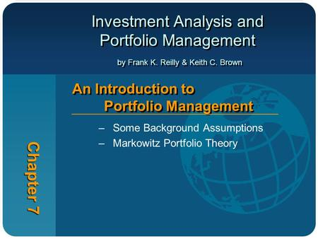 Investment Analysis and Portfolio Management by Frank K. Reilly & Keith C. Brown Chapter 7 An Introduction to Portfolio Management –Some Background Assumptions.