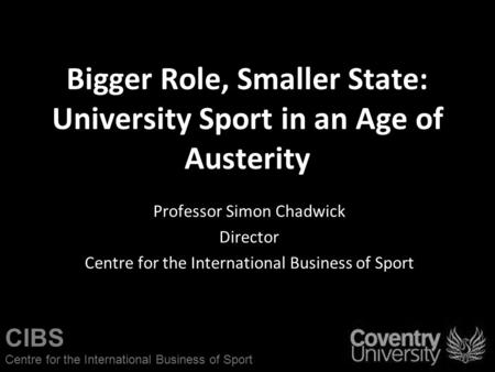 CIBS Centre for the International Business of Sport Bigger Role, Smaller State: University Sport in an Age of Austerity Professor Simon Chadwick Director.