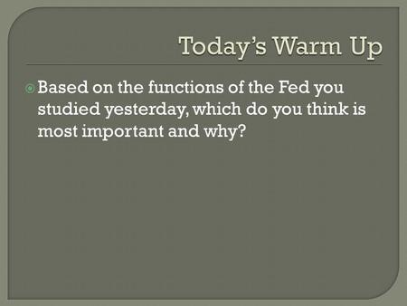 Today's Warm Up Based on the functions of the Fed you studied yesterday, which do you think is most important and why?