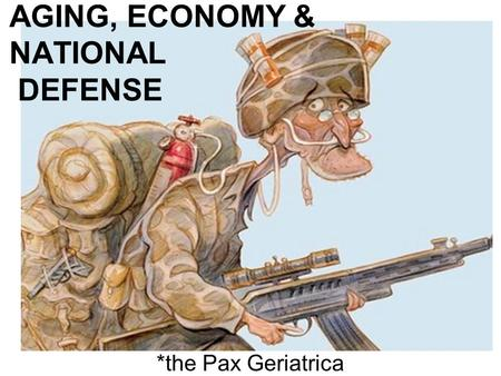 AGING, ECONOMY & NATIONAL DEFENSE *the Pax Geriatrica.
