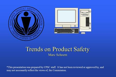Trends on Product Safety Marc Schoem *This presentation was prepared by CPSC staff. It has not been reviewed or approved by, and may not necessarily reflect.