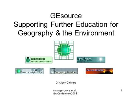 Www.gesource.ac.uk GA Conference 2005 1 GEsource Supporting Further Education for Geography & the Environment Dr Alison Chilvers.