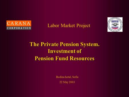 Labor Market Project Rodina hotel, Sofia 22 May 2003 The Private Pension System. Investment of Pension Fund Resources.