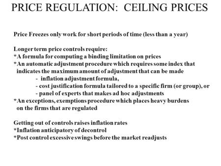 PRICE REGULATION: CEILING PRICES Price Freezes only work for short periods of time (less than a year) Longer term price controls require: *A formula for.