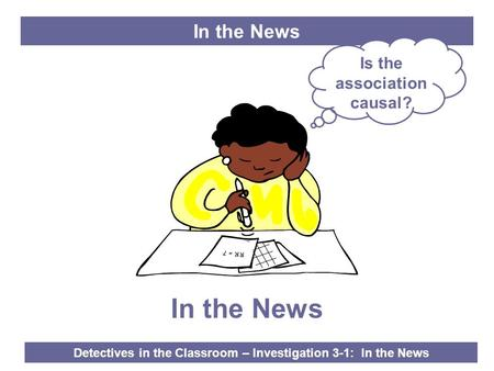 Detectives in the Classroom – Investigation 3-1: In the News In the News RR = 7 In the News Is the association causal?