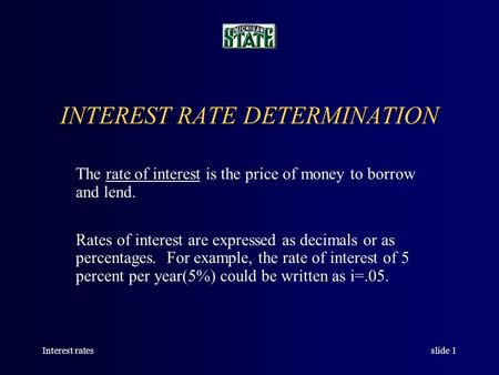 Interest ratesslide 1 INTEREST RATE DETERMINATION The rate of interest is the price of money to borrow and lend. Rates of interest are expressed as decimals.